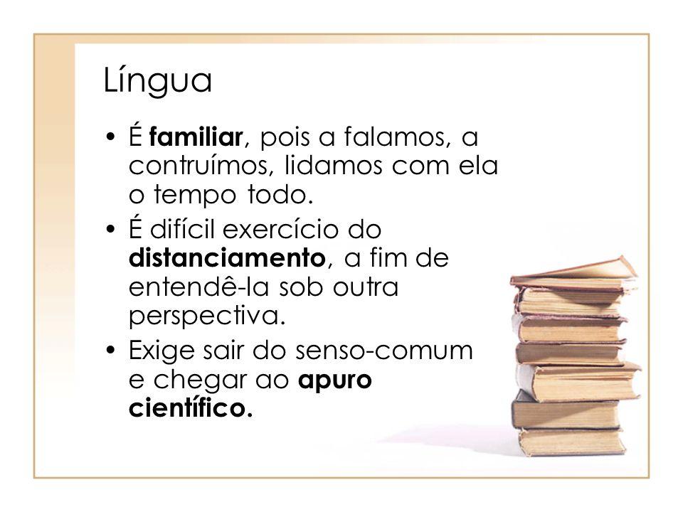 Língua É familiar, pois a falamos, a contruímos, lidamos com ela o tempo todo. É difícil exercício do distanciamento, a fim de entendê-la sob outra pe
