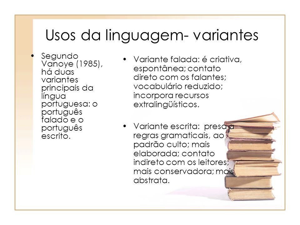 Usos da linguagem- variantes Segundo Vanoye (1985), há duas variantes principais da língua portuguesa: o português falado e o português escrito. Varia