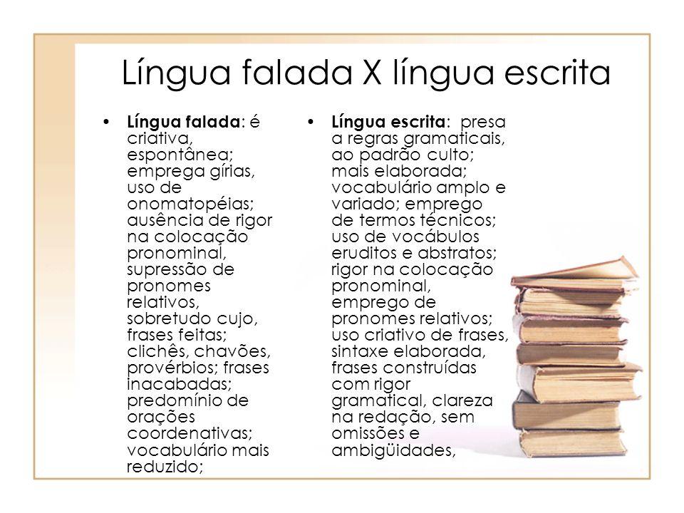 Língua falada X língua escrita Língua falada : é criativa, espontânea; emprega gírias, uso de onomatopéias; ausência de rigor na colocação pronominal,