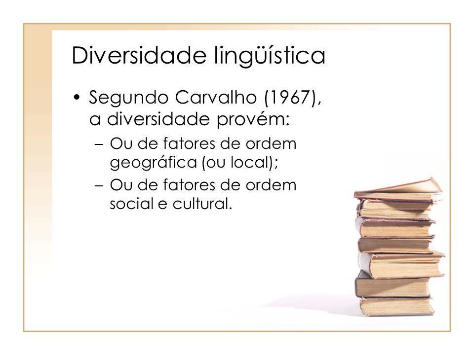 Diversidade lingüística Segundo Carvalho (1967), a diversidade provém: –Ou de fatores de ordem geográfica (ou local); –Ou de fatores de ordem social e