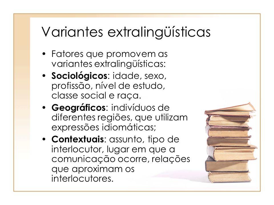 Variantes extralingüísticas Fatores que promovem as variantes extralingüísticas: Sociológicos : idade, sexo, profissão, nível de estudo, classe social