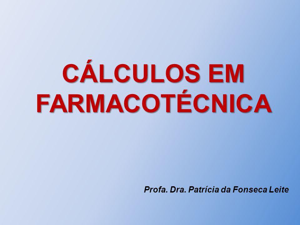 CÁLCULOS EM FARMACOTÉCNICA Profa. Dra. Patrícia da Fonseca Leite