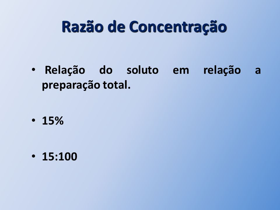 Razão de Concentração Razão de Concentração Relação do soluto em relação a preparação total. 15% 15:100