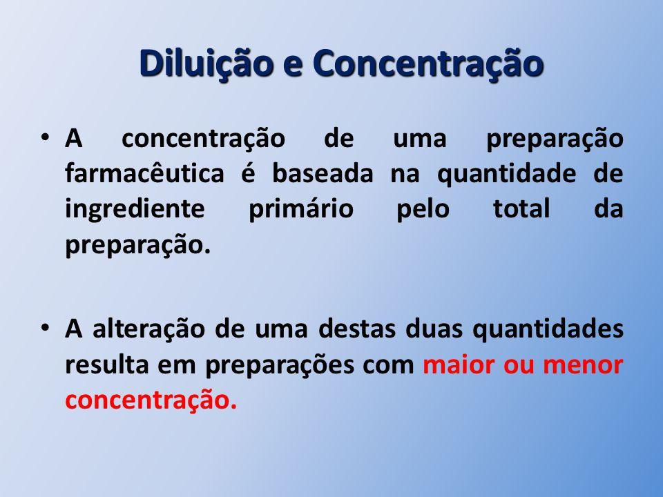 Diluição e Concentração Diluição e Concentração A concentração de uma preparação farmacêutica é baseada na quantidade de ingrediente primário pelo tot