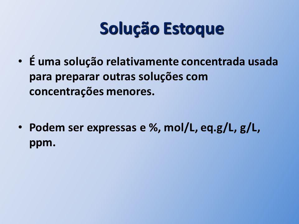 Solução Estoque Solução Estoque É uma solução relativamente concentrada usada para preparar outras soluções com concentrações menores. Podem ser expre