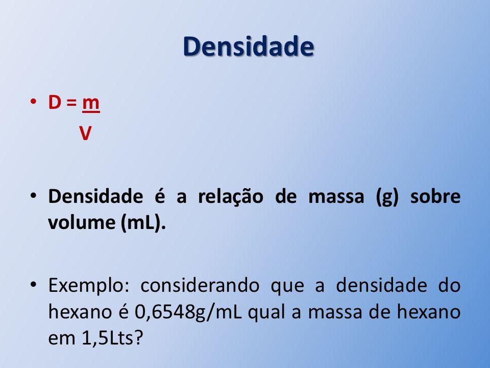 Densidade Densidade D = m V Densidade é a relação de massa (g) sobre volume (mL). Exemplo: considerando que a densidade do hexano é 0,6548g/mL qual a