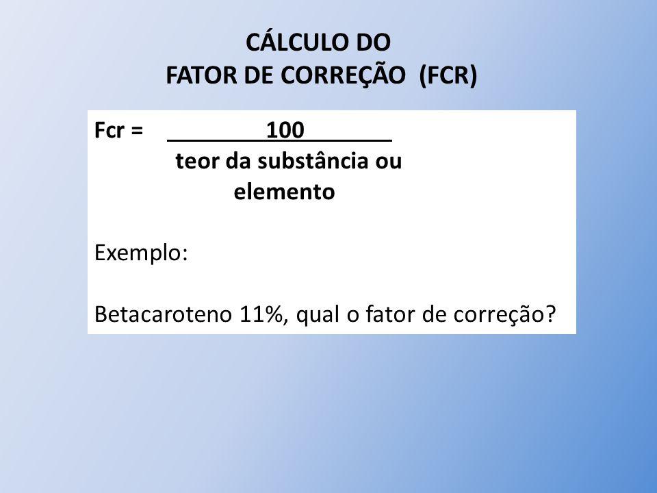 CÁLCULO DO FATOR DE CORREÇÃO (FCR) Fcr = 100 teor da substância ou elemento Exemplo: Betacaroteno 11%, qual o fator de correção?