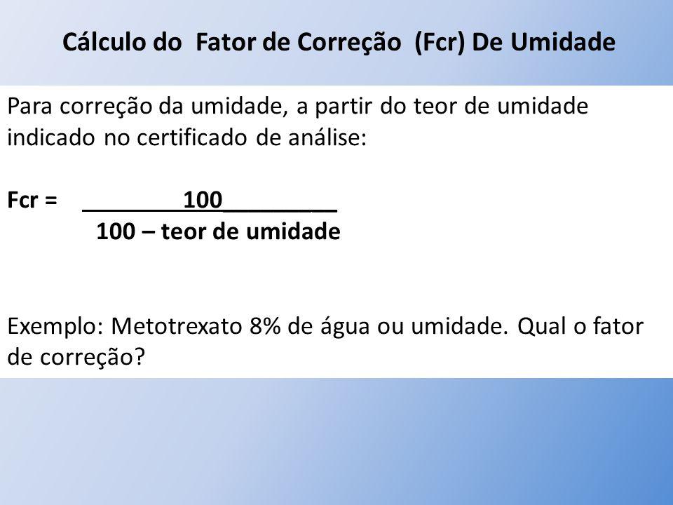 Cálculo do Fator de Correção (Fcr) De Umidade Para correção da umidade, a partir do teor de umidade indicado no certificado de análise: Fcr = 100_____