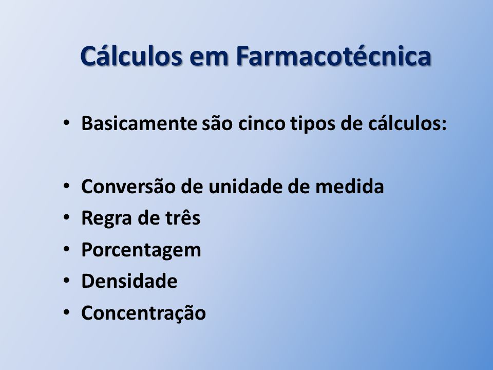 Cálculos em Farmacotécnica Basicamente são cinco tipos de cálculos: Conversão de unidade de medida Regra de três Porcentagem Densidade Concentração