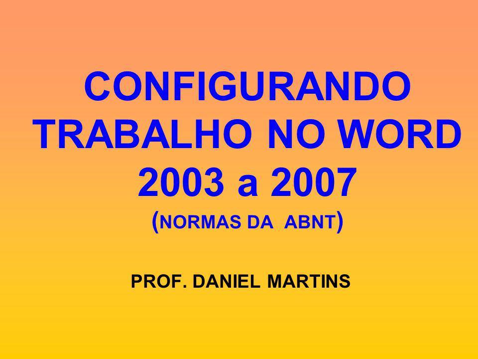 CONFIGURANDO TRABALHO NO WORD 2003 a 2007 ( NORMAS DA ABNT ) PROF. DANIEL MARTINS