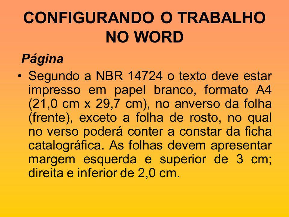 CONFIGURANDO O TRABALHO NO WORD Página Segundo a NBR 14724 o texto deve estar impresso em papel branco, formato A4 (21,0 cm x 29,7 cm), no anverso da folha (frente), exceto a folha de rosto, no qual no verso poderá conter a constar da ficha catalográfica.