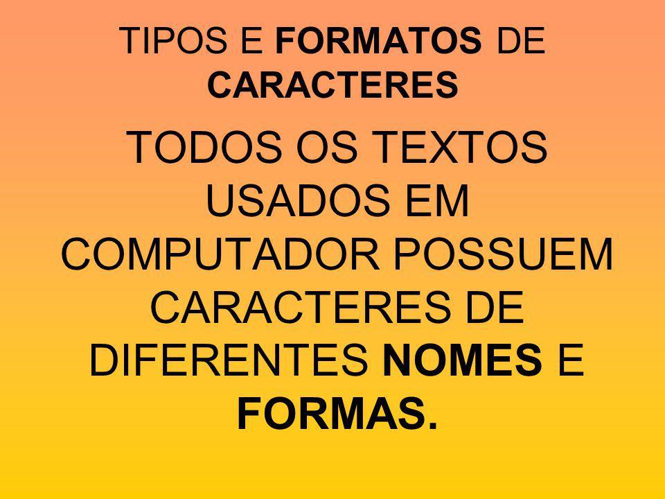 TIPOS E FORMATOS DE CARACTERES TODOS OS TEXTOS USADOS EM COMPUTADOR POSSUEM CARACTERES DE DIFERENTES NOMES E FORMAS.