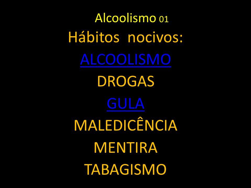 Hábitos nocivos: ALCOOLISMO DROGAS GULA MALEDICÊNCIA MENTIRA TABAGISMO Alcoolismo 01