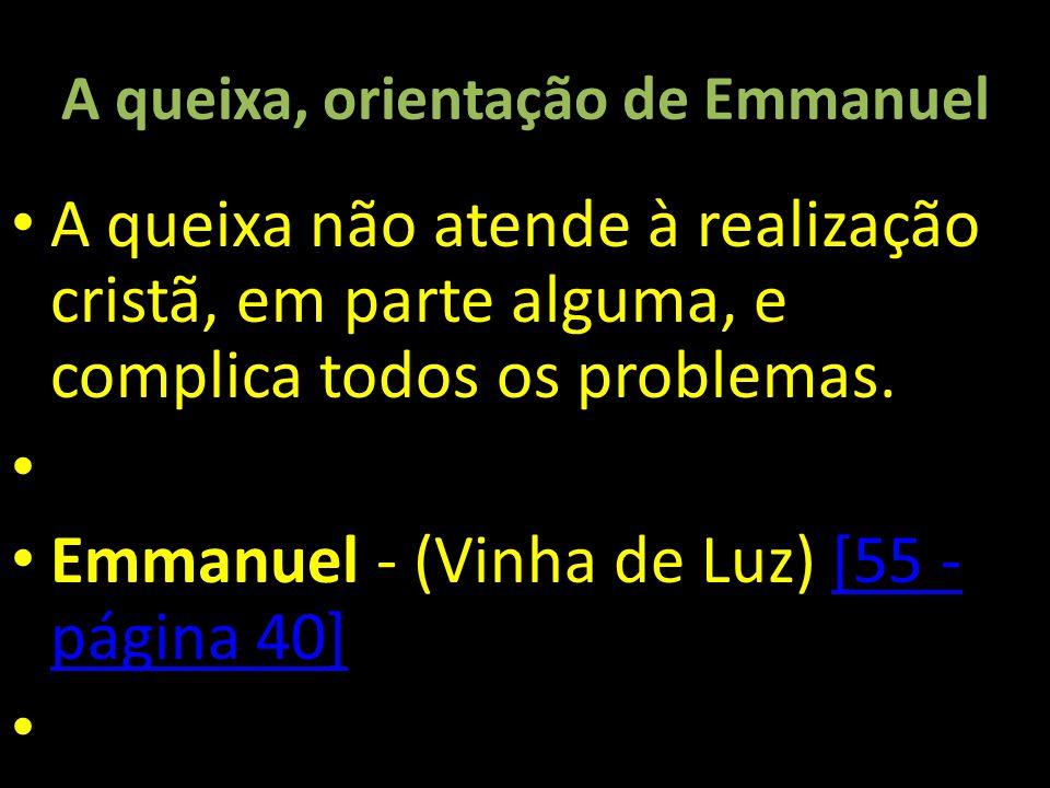 A queixa, orientação de Emmanuel A queixa não atende à realização cristã, em parte alguma, e complica todos os problemas. Emmanuel - (Vinha de Luz) [5