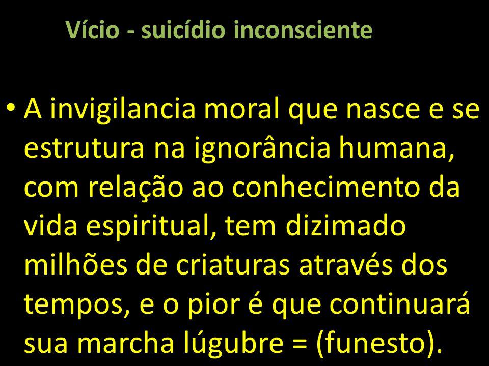 Vício - suicídio inconsciente A invigilancia moral que nasce e se estrutura na ignorância humana, com relação ao conhecimento da vida espiritual, tem