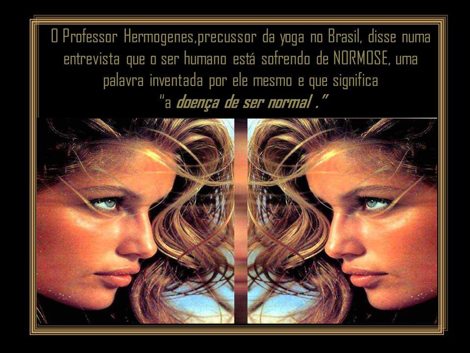 O Professor Hermogenes,precussor da yoga no Brasil, disse numa entrevista que o ser humano está sofrendo de NORMOSE, uma palavra inventada por ele mesmo e que significa a doença de ser normal.