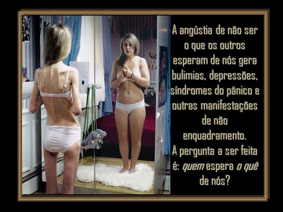 A angústia de não ser o que os outros esperam de nós gera bulimias, depressões, síndromes do pânico e outras manifestações de não enquadramento.