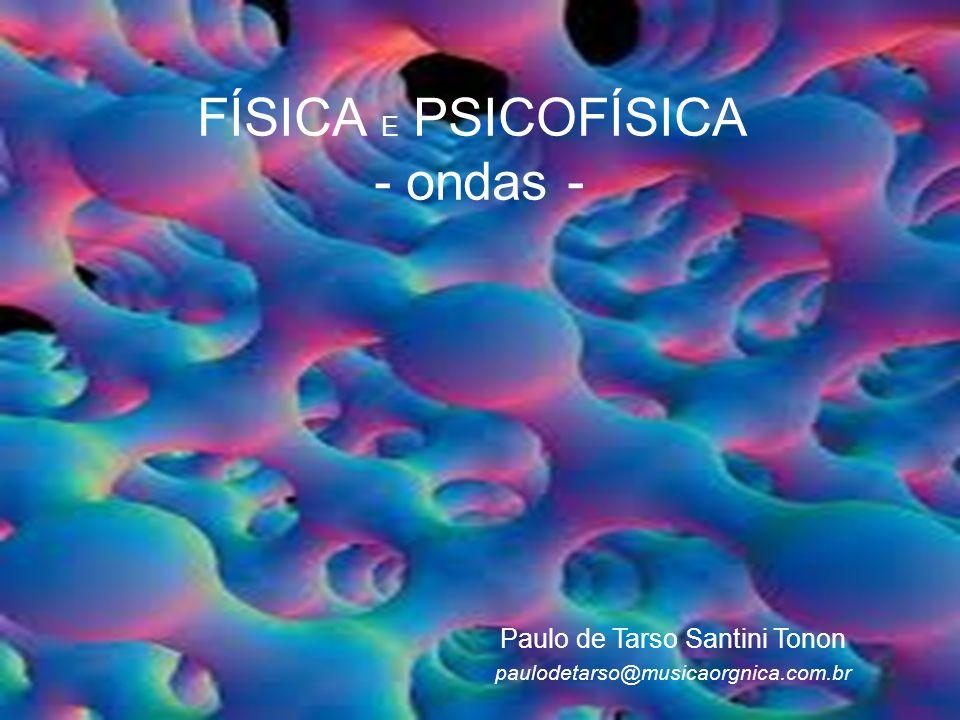 FÍSICA E PSICOFÍSICA - ondas - Paulo de Tarso Santini Tonon paulodetarso@musicaorgnica.com.br