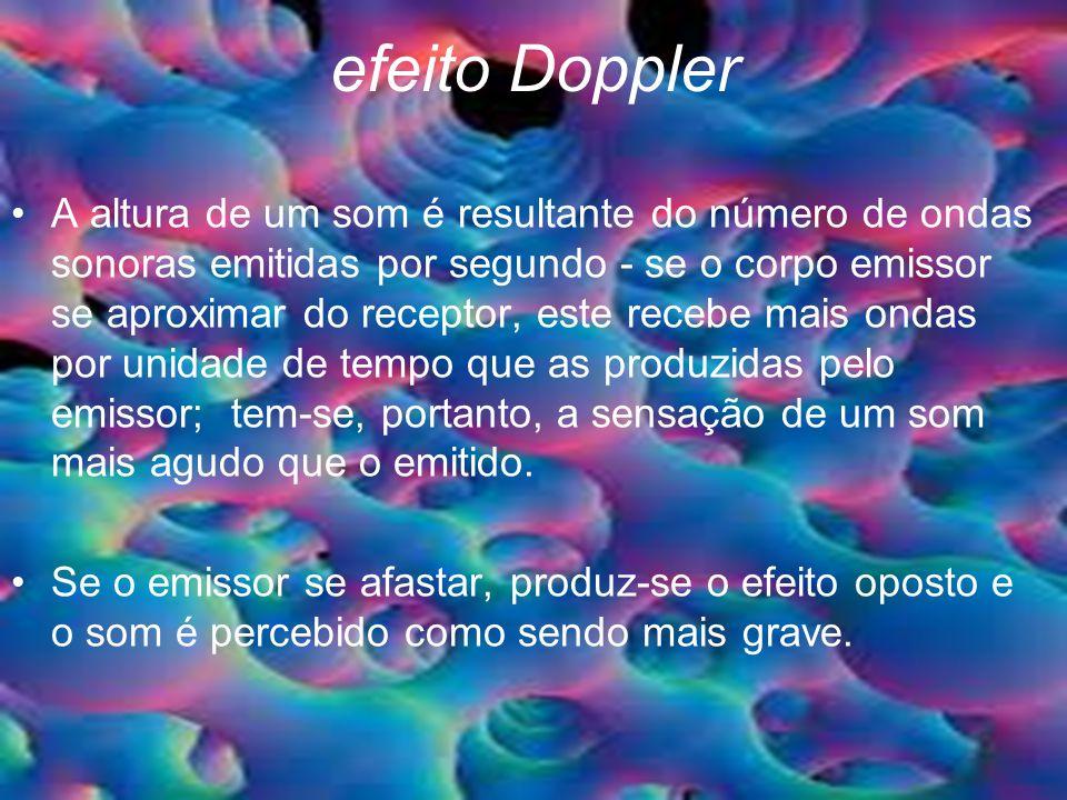 efeito Doppler A altura de um som é resultante do número de ondas sonoras emitidas por segundo - se o corpo emissor se aproximar do receptor, este recebe mais ondas por unidade de tempo que as produzidas pelo emissor; tem-se, portanto, a sensação de um som mais agudo que o emitido.