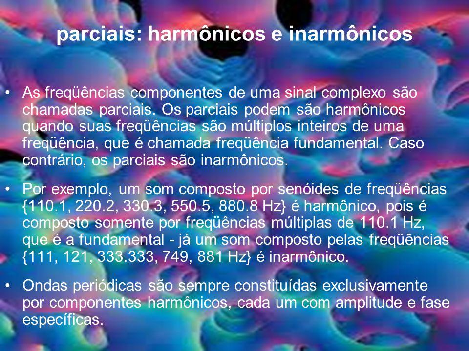 parciais: harmônicos e inarmônicos As freqüências componentes de uma sinal complexo são chamadas parciais. Os parciais podem são harmônicos quando sua