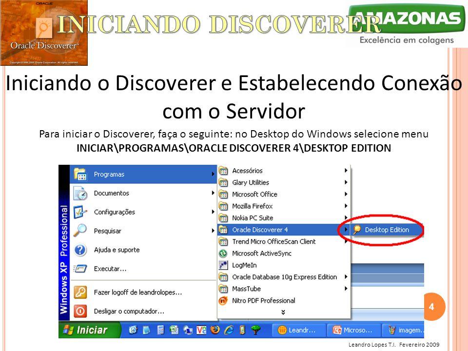 Leandro Lopes T.I. Fevereiro 2009 Iniciando o Discoverer e Estabelecendo Conexão com o Servidor Para iniciar o Discoverer, faça o seguinte: no Desktop
