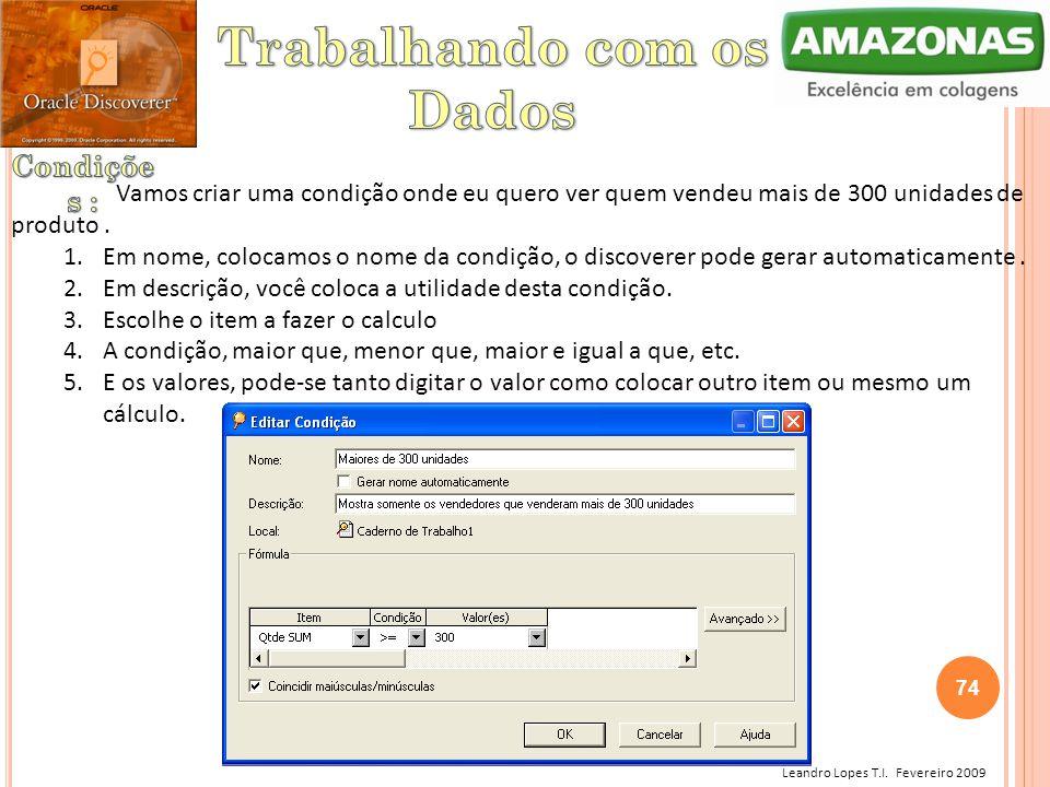 Leandro Lopes T.I. Fevereiro 2009 Vamos criar uma condição onde eu quero ver quem vendeu mais de 300 unidades de produto. 1.Em nome, colocamos o nome