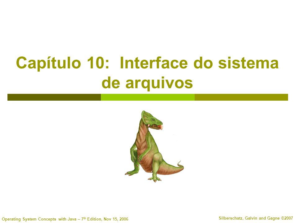 Operating System Concepts with Java – 7 th Edition, Nov 15, 2006 Silberschatz, Galvin and Gagne ©2007 Capítulo 10: Interface do sistema de arquivos