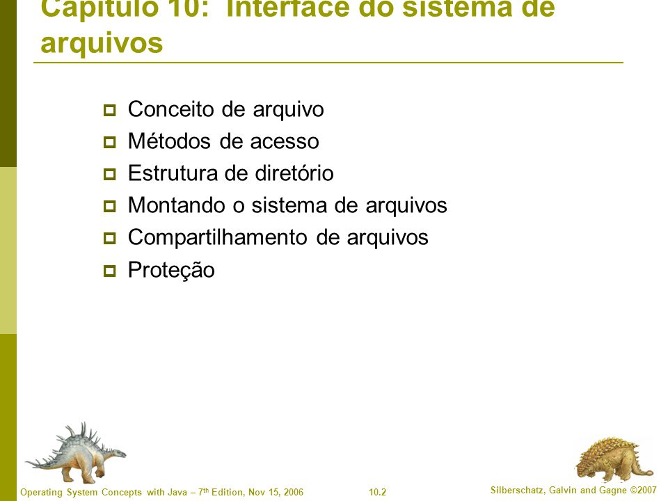 10.2 Silberschatz, Galvin and Gagne ©2007 Operating System Concepts with Java – 7 th Edition, Nov 15, 2006 Capítulo 10: Interface do sistema de arquiv