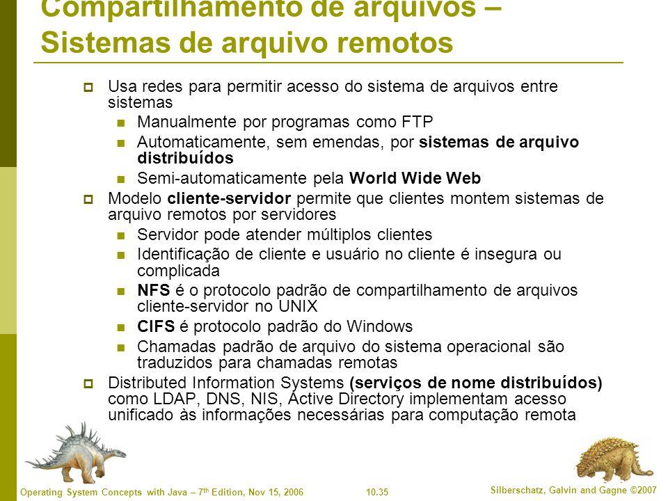 10.35 Silberschatz, Galvin and Gagne ©2007 Operating System Concepts with Java – 7 th Edition, Nov 15, 2006 Compartilhamento de arquivos – Sistemas de arquivo remotos  Usa redes para permitir acesso do sistema de arquivos entre sistemas Manualmente por programas como FTP Automaticamente, sem emendas, por sistemas de arquivo distribuídos Semi-automaticamente pela World Wide Web  Modelo cliente-servidor permite que clientes montem sistemas de arquivo remotos por servidores Servidor pode atender múltiplos clientes Identificação de cliente e usuário no cliente é insegura ou complicada NFS é o protocolo padrão de compartilhamento de arquivos cliente-servidor no UNIX CIFS é protocolo padrão do Windows Chamadas padrão de arquivo do sistema operacional são traduzidos para chamadas remotas  Distributed Information Systems (serviços de nome distribuídos) como LDAP, DNS, NIS, Active Directory implementam acesso unificado às informações necessárias para computação remota