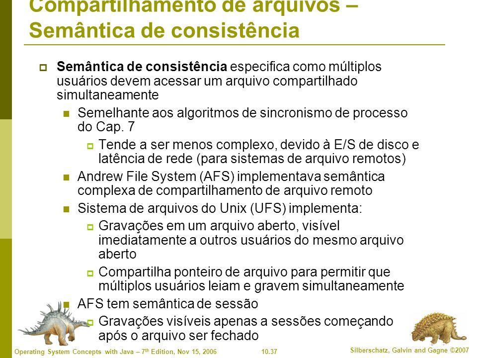 10.37 Silberschatz, Galvin and Gagne ©2007 Operating System Concepts with Java – 7 th Edition, Nov 15, 2006 Compartilhamento de arquivos – Semântica de consistência  Semântica de consistência especifica como múltiplos usuários devem acessar um arquivo compartilhado simultaneamente Semelhante aos algoritmos de sincronismo de processo do Cap.