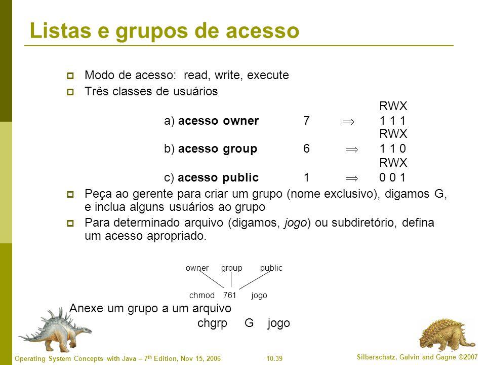 10.39 Silberschatz, Galvin and Gagne ©2007 Operating System Concepts with Java – 7 th Edition, Nov 15, 2006 Listas e grupos de acesso  Modo de acesso: read, write, execute  Três classes de usuários RWX a) acesso owner 7  1 1 1 RWX b) acesso group6  1 1 0 RWX c) acesso public 1  0 0 1  Peça ao gerente para criar um grupo (nome exclusivo), digamos G, e inclua alguns usuários ao grupo  Para determinado arquivo (digamos, jogo) ou subdiretório, defina um acesso apropriado.