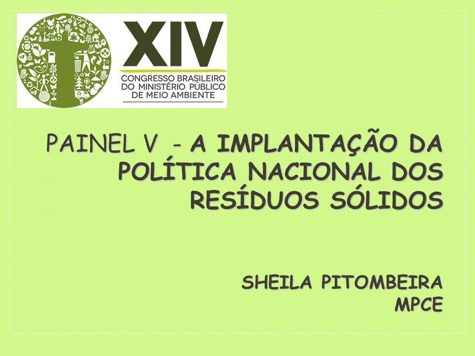PAINEL V - A IMPLANTAÇÃO DA POLÍTICA NACIONAL DOS RESÍDUOS SÓLIDOS SHEILA PITOMBEIRA MPCE