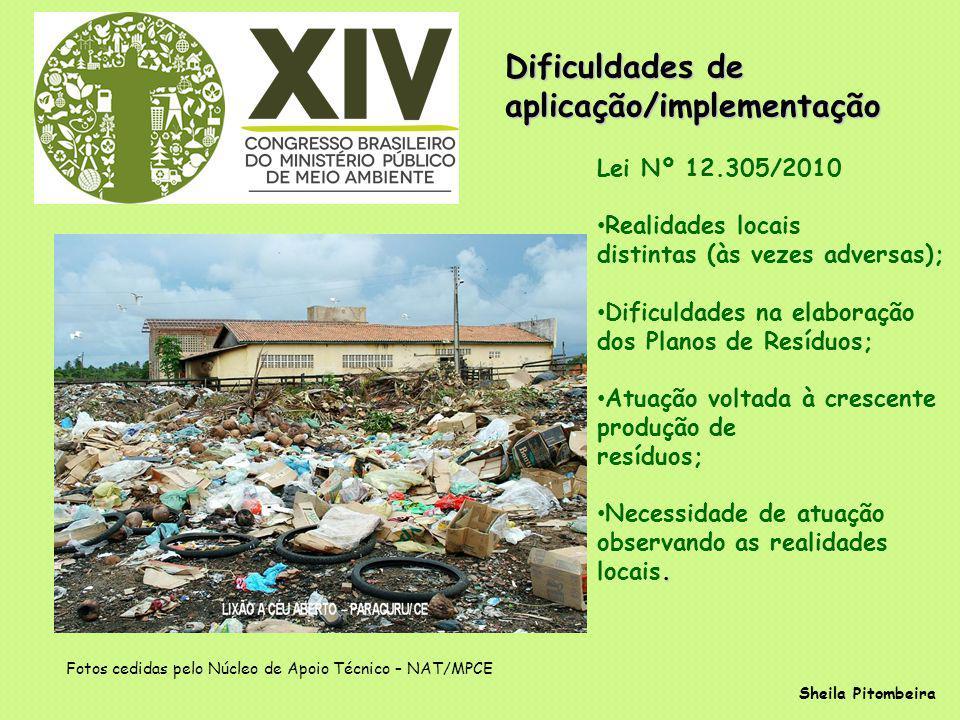 Dificuldades de aplicação/implementação Sheila Pitombeira Lei Nº 12.305/2010 Realidades locais distintas (às vezes adversas); Dificuldades na elaboração dos Planos de Resíduos; Atuação voltada à crescente produção de resíduos;.