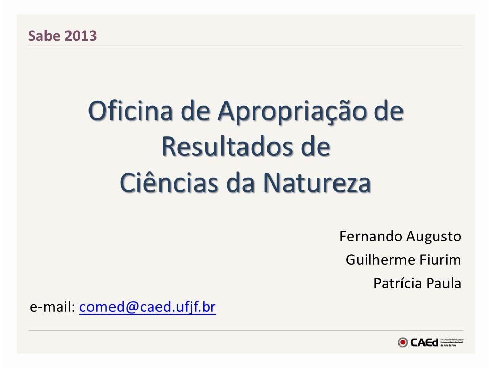 Oficina de Apropriação de Resultados de Ciências da Natureza Fernando Augusto Guilherme Fiurim Patrícia Paula e-mail: comed@caed.ufjf.brcomed@caed.ufj