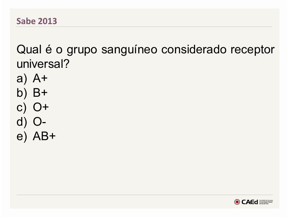 Sabe 2013 Qual é o grupo sanguíneo considerado receptor universal? a)A+ b)B+ c)O+ d)O- e)AB+