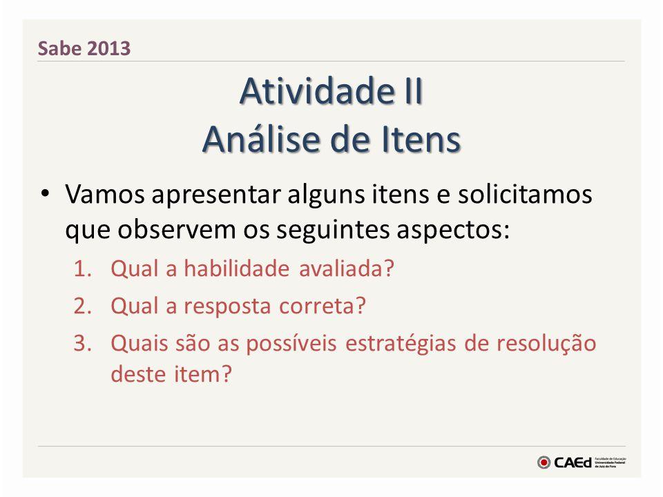 Atividade II Análise de Itens Vamos apresentar alguns itens e solicitamos que observem os seguintes aspectos: 1.Qual a habilidade avaliada? 2.Qual a r