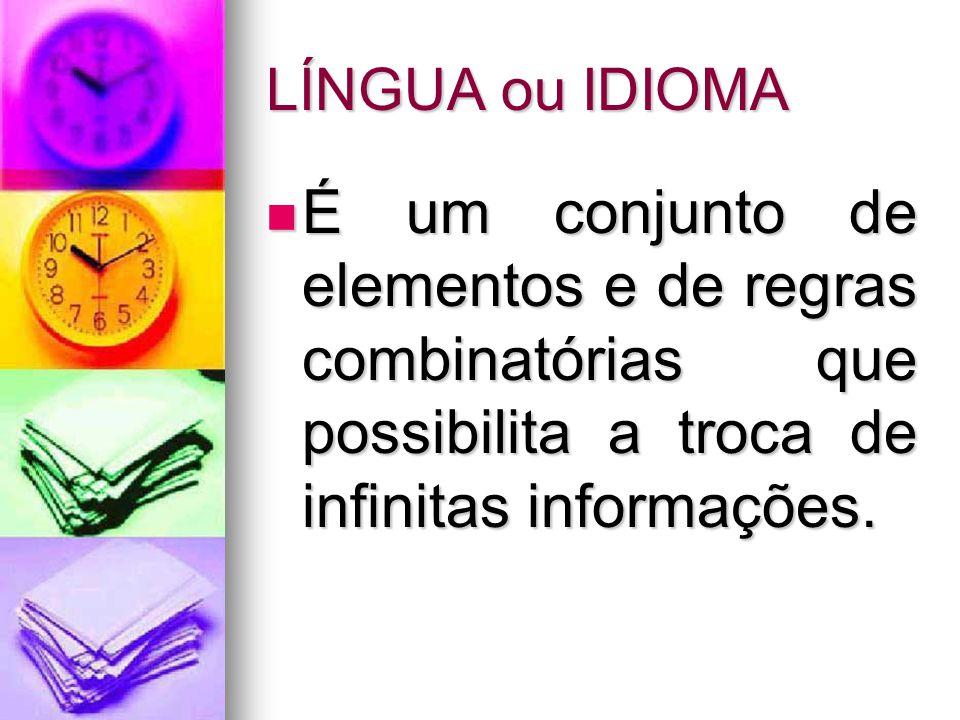 LÍNGUA ou IDIOMA É um conjunto de elementos e de regras combinatórias que possibilita a troca de infinitas informações. É um conjunto de elementos e d