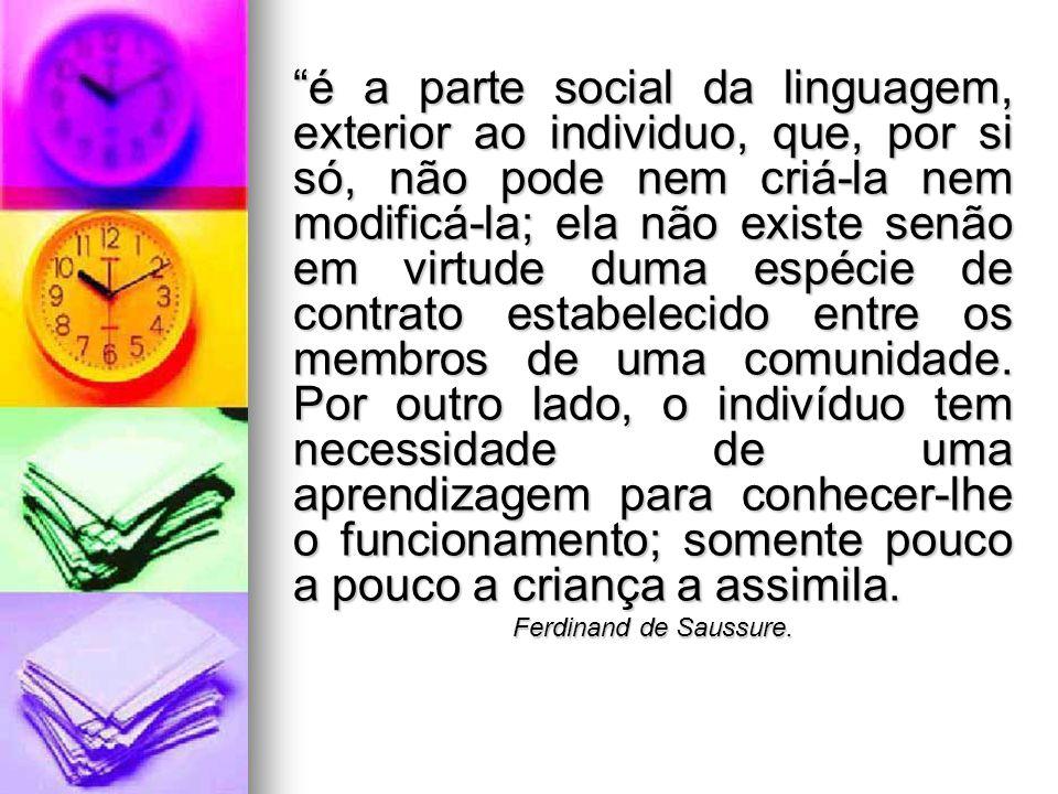 é a parte social da linguagem, exterior ao individuo, que, por si só, não pode nem criá-la nem modificá-la; ela não existe senão em virtude duma espécie de contrato estabelecido entre os membros de uma comunidade.