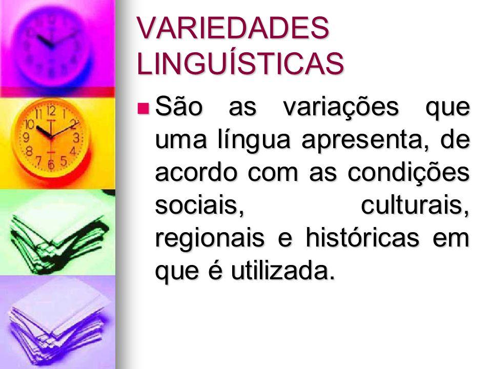 VARIEDADES LINGUÍSTICAS São as variações que uma língua apresenta, de acordo com as condições sociais, culturais, regionais e históricas em que é util