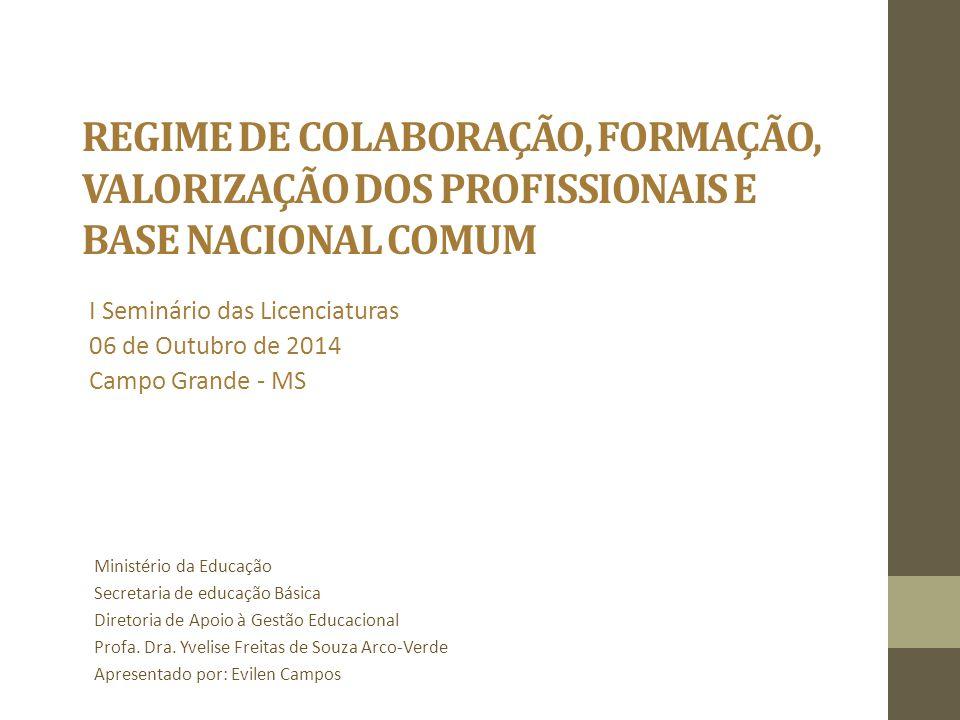 REGIME DE COLABORAÇÃO, FORMAÇÃO, VALORIZAÇÃO DOS PROFISSIONAIS E BASE NACIONAL COMUM I Seminário das Licenciaturas 06 de Outubro de 2014 Campo Grande