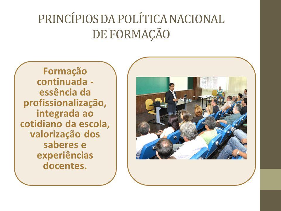 PRINCÍPIOS DA POLÍTICA NACIONAL DE FORMAÇÃO Formação continuada - essência da profissionalização, integrada ao cotidiano da escola, valorização dos sa