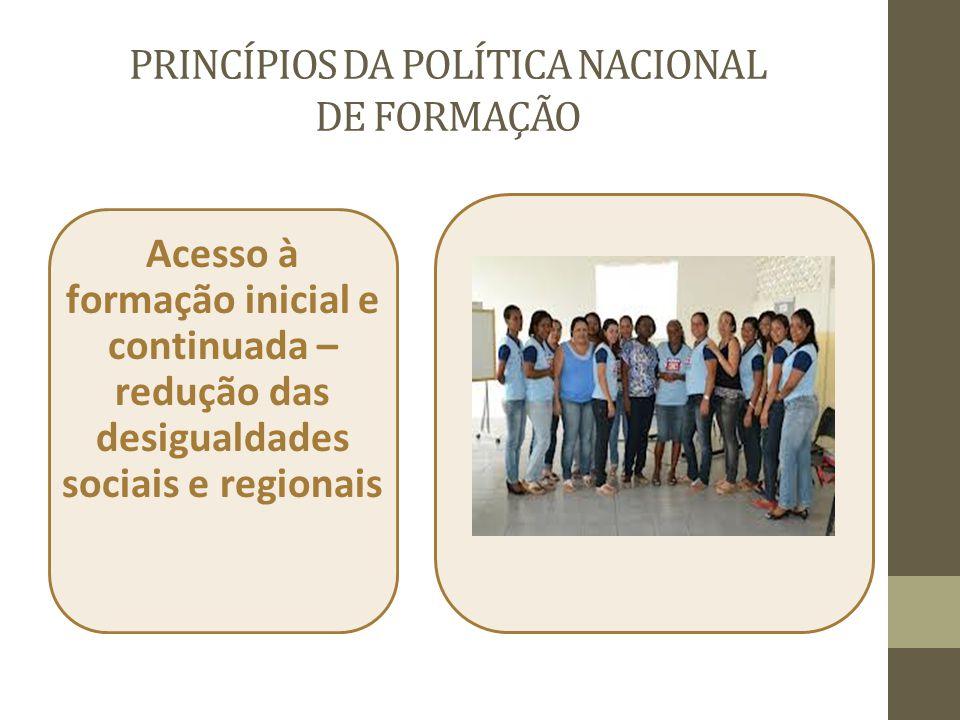 PRINCÍPIOS DA POLÍTICA NACIONAL DE FORMAÇÃO Acesso à formação inicial e continuada – redução das desigualdades sociais e regionais