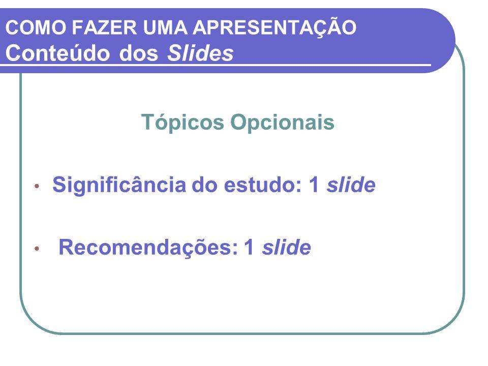 COMO FAZER UMA APRESENTAÇÃO Conteúdo dos Slides Tópicos Opcionais Significância do estudo: 1 slide Recomendações: 1 slide
