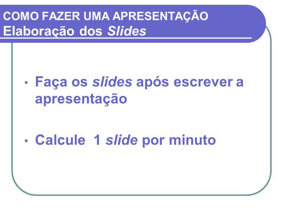 Faça os slides após escrever a apresentação Calcule 1 slide por minuto COMO FAZER UMA APRESENTAÇÃO Elaboração dos Slides