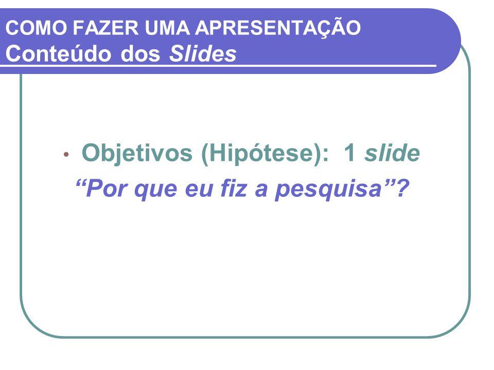"""COMO FAZER UMA APRESENTAÇÃO Conteúdo dos Slides Objetivos (Hipótese): 1 slide """"Por que eu fiz a pesquisa""""?"""