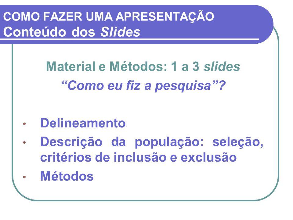 """COMO FAZER UMA APRESENTAÇÃO Conteúdo dos Slides Material e Métodos: 1 a 3 slides """"Como eu fiz a pesquisa""""? Delineamento Descrição da população: seleçã"""