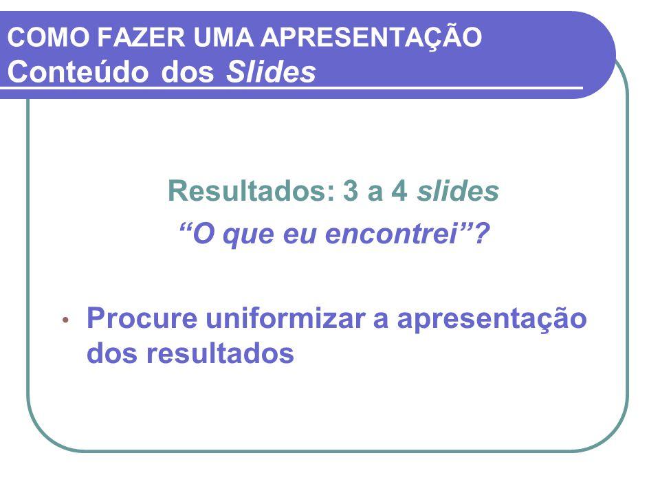 """COMO FAZER UMA APRESENTAÇÃO Conteúdo dos Slides Resultados: 3 a 4 slides """"O que eu encontrei""""? Procure uniformizar a apresentação dos resultados"""