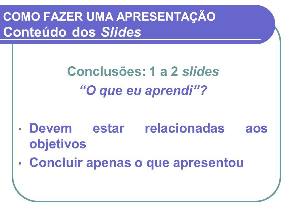 """COMO FAZER UMA APRESENTAÇÃO Conteúdo dos Slides Conclusões: 1 a 2 slides """"O que eu aprendi""""? Devem estar relacionadas aos objetivos Concluir apenas o"""