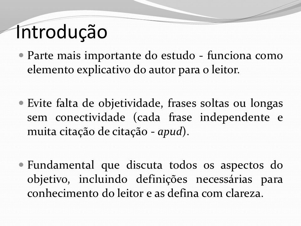 Introdução Parte mais importante do estudo - funciona como elemento explicativo do autor para o leitor. Evite falta de objetividade, frases soltas ou