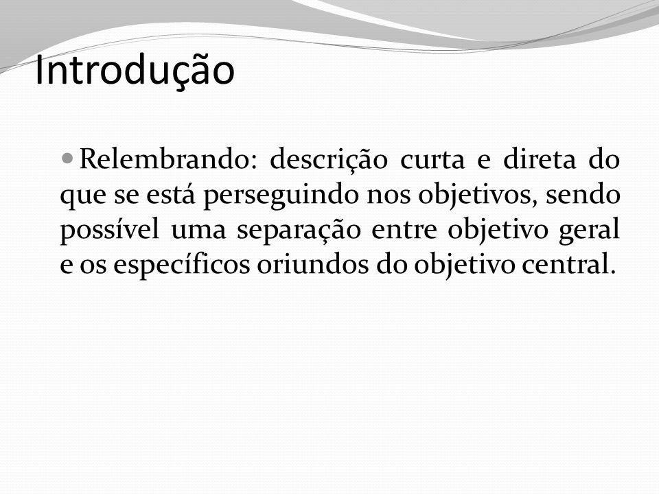 Introdução Relembrando: descrição curta e direta do que se está perseguindo nos objetivos, sendo possível uma separação entre objetivo geral e os espe